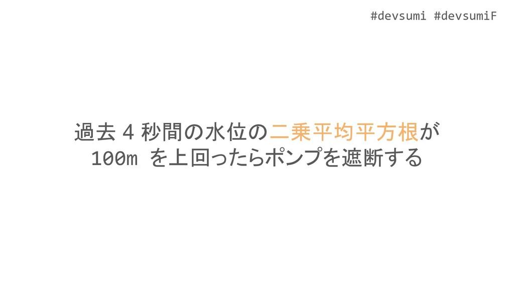 #devsumi #devsumiF 過去 4 秒間の水位の二乗平均平方根が 100m を上回...