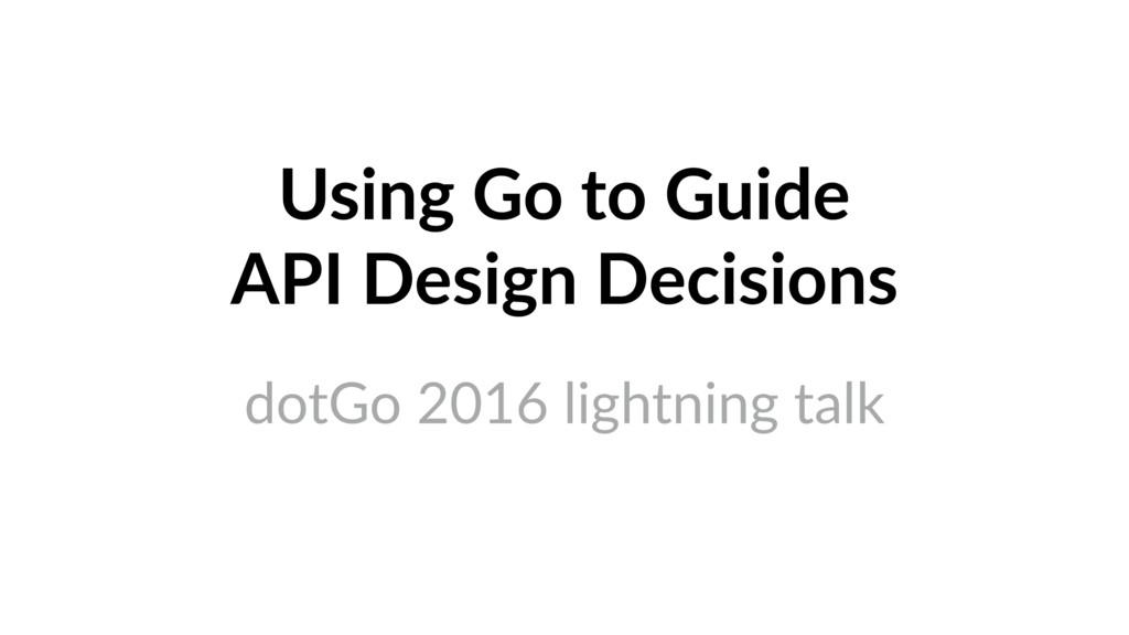 Using Go to Guide API Design Decisions dotGo 2...