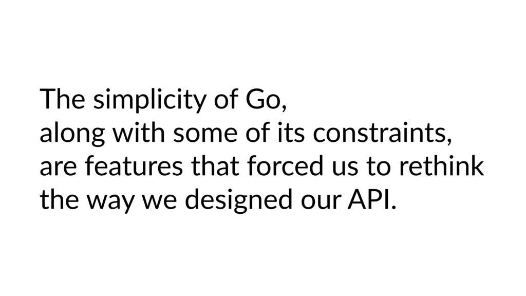 The simplicity of Go, along with some of its co...