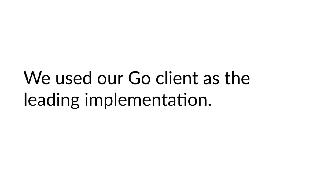 We used our Go client as the leading implementa...