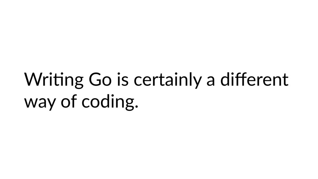 WriHng Go is certainly a different way of coding.