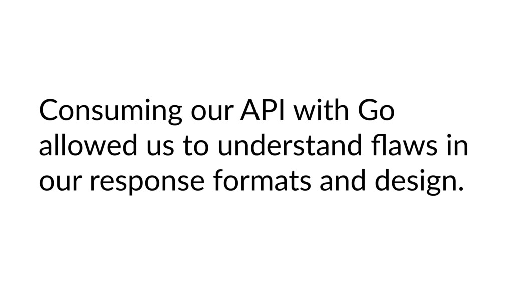 Consuming our API with Go allowed us to underst...