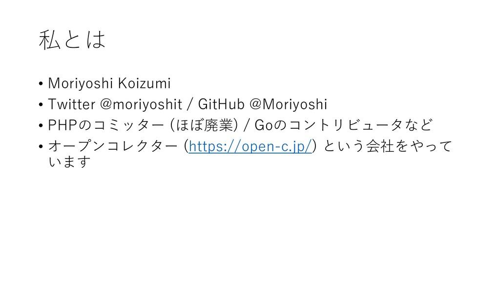 私とは • Moriyoshi Koizumi • Twitter @moriyoshit /...