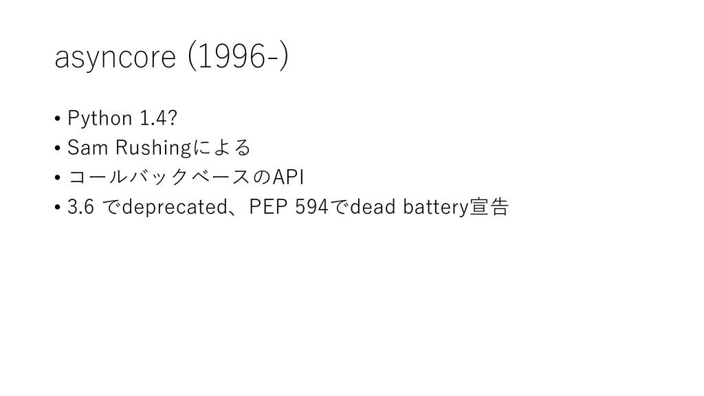 asyncore (1996-) • Python 1.4? • Sam Rushingによる...