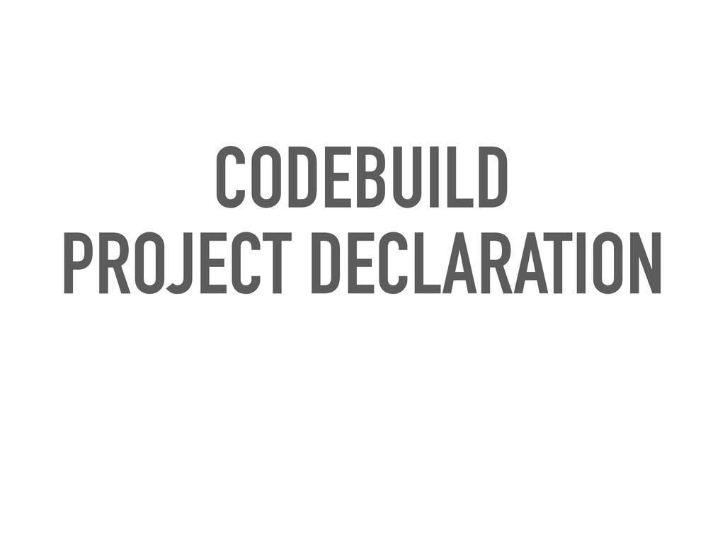 CODEBUILD PROJECT DECLARATION