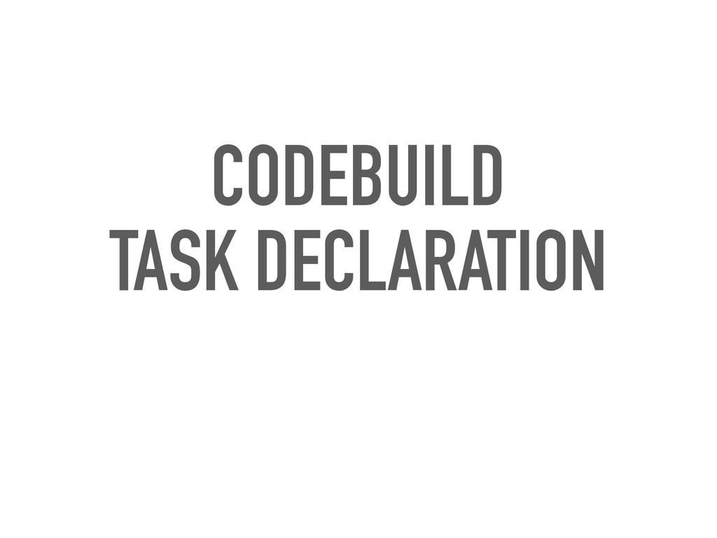 CODEBUILD TASK DECLARATION
