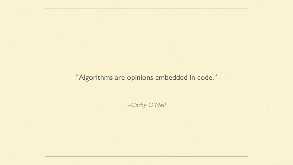 "–Cathy O'Neil ""Algorithms are opinions embedded..."