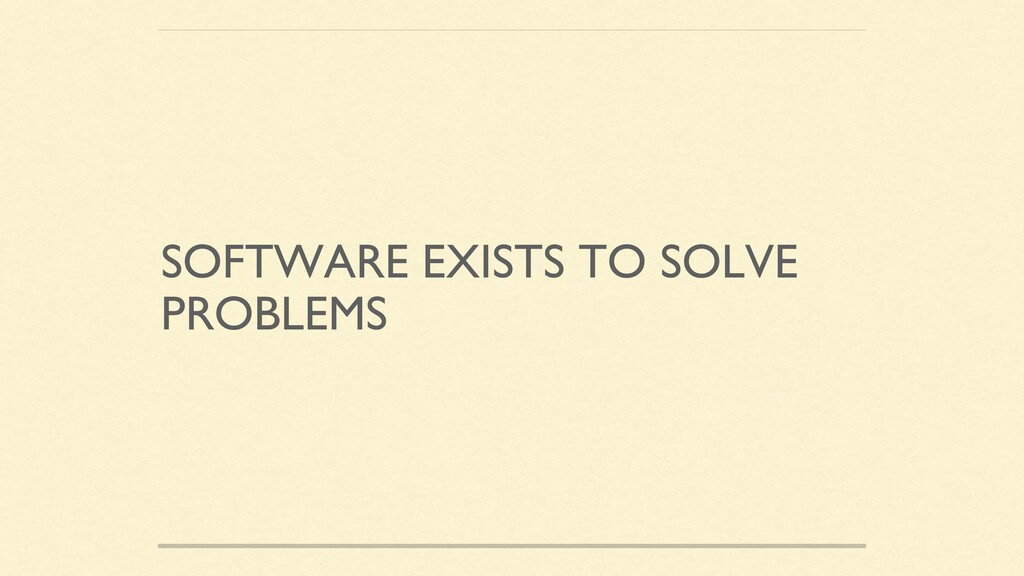 SOFTWARE EXISTS TO SOLVE PROBLEMS