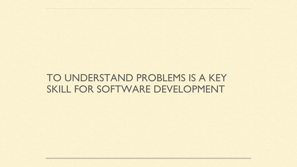 TO UNDERSTAND PROBLEMS IS A KEY SKILL FOR SOFTW...