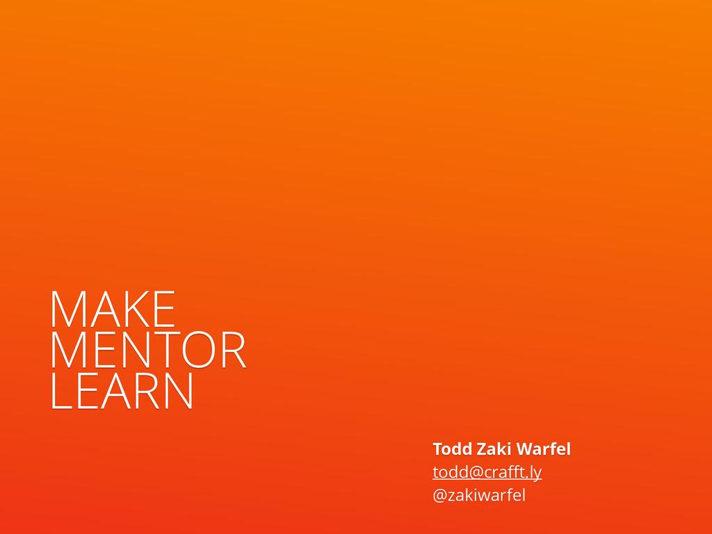 MAKE MENTOR LEARN Todd Zaki Warfel todd@crafft...