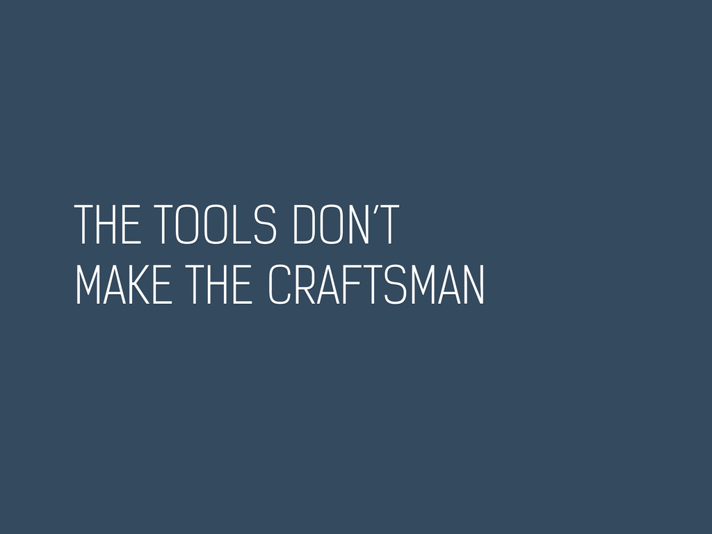THE TOOLS DON'T MAKE THE CRAFTSMAN