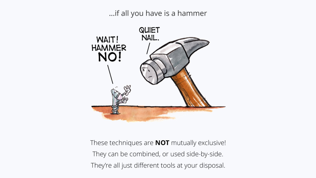 …if all you have is a hammer These techniques a...