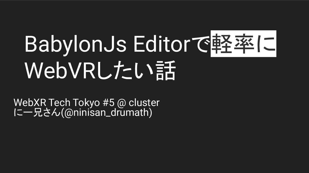 BabylonJs Editorで軽率に WebVRしたい話 WebXR Tech Tokyo...