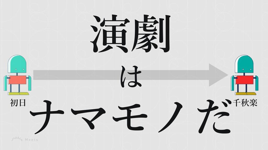 演劇 は ナマモノだ 初⽇ 千秋楽