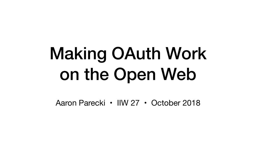Making OAuth Work on the Open Web Aaron Parecki...