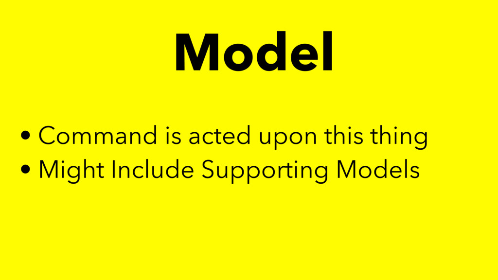 Model • Command is acted upon this thing • Migh...