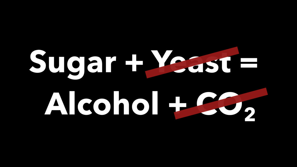 Sugar + Yeast = Alcohol + CO2