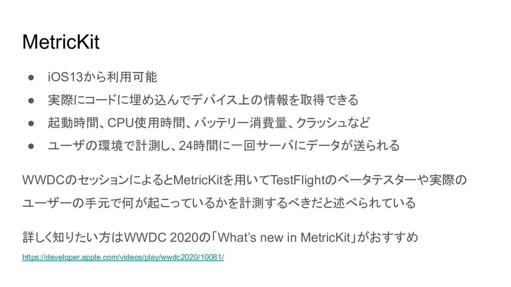 MetricKit ● iOS13から利用可能 ● 実際にコードに埋め込んでデバイス上の情報を...