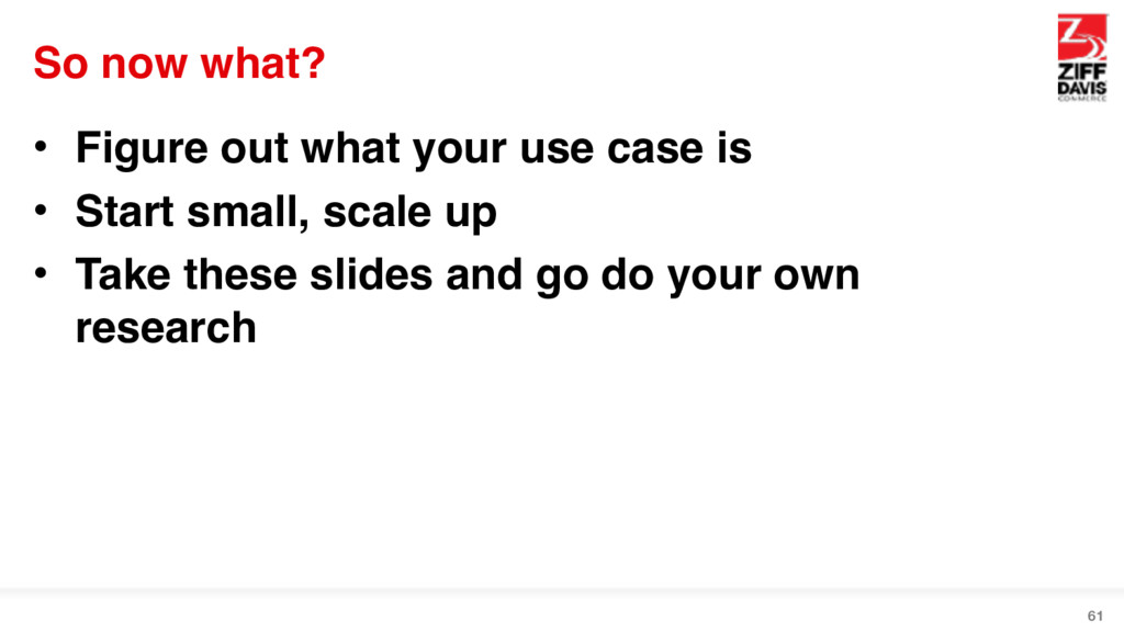 So now what? • Figure out what your use case is...