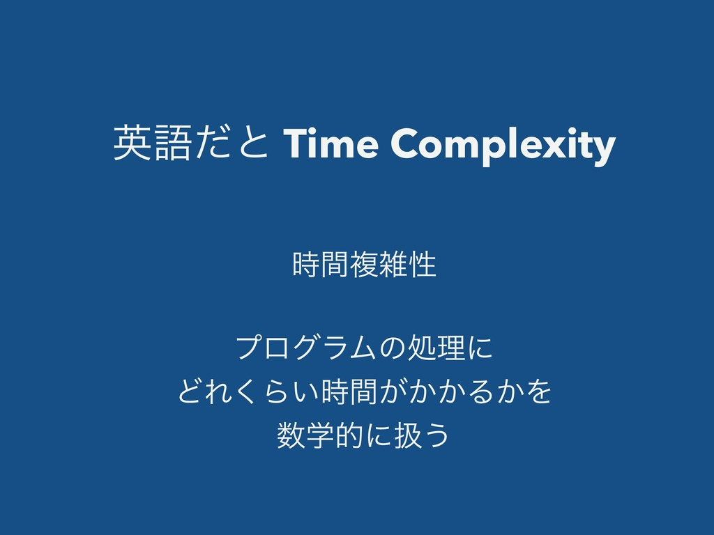 ӳޠͩͱ Time Complexity ؒෳੑ ϓϩάϥϜͷॲཧʹ ͲΕ͘Β͍͕͔͔ؒ...