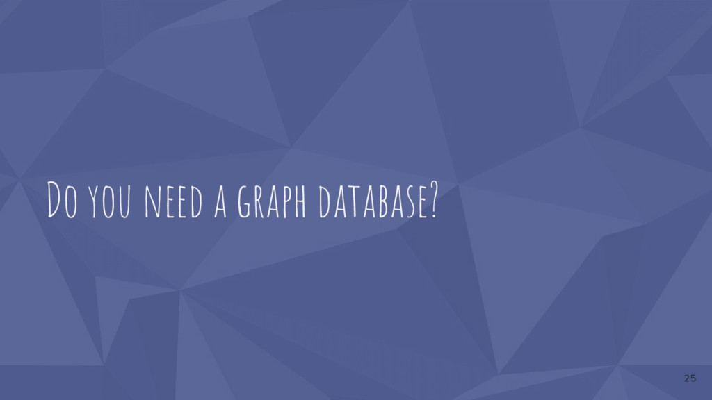 Do you need a graph database? 25