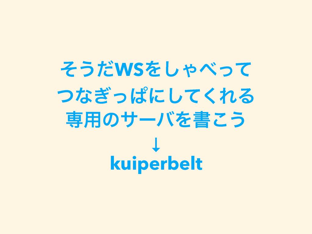 ͦ͏ͩWSΛ͠Όͬͯ ͭͳ͗ͬͺʹͯ͘͠ΕΔ ઐ༻ͷαʔόΛॻ͜͏ ↓ kuiperbelt