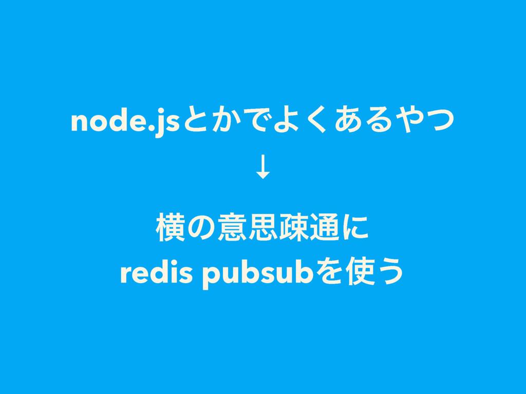 node.jsͱ͔ͰΑ͋͘Δͭ ↓ ԣͷҙࢥૄ௨ʹ redis pubsubΛ͏