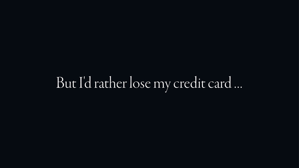 But I'd rather lose my credit card …