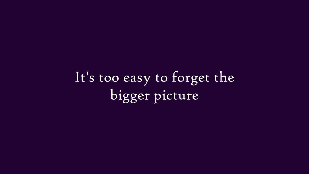 It's too easy to forget the bigger picture