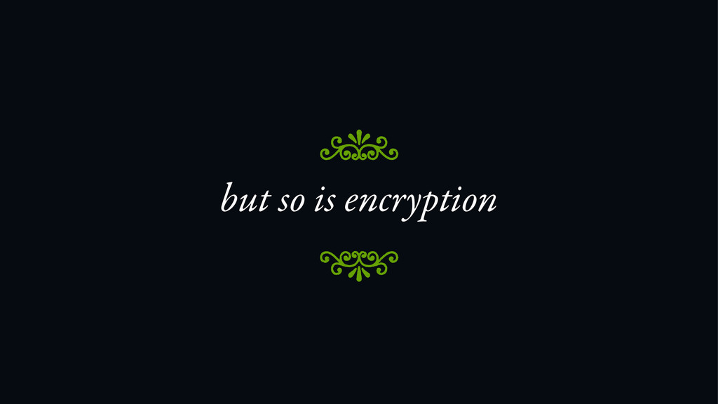 but so is encryption 8 7