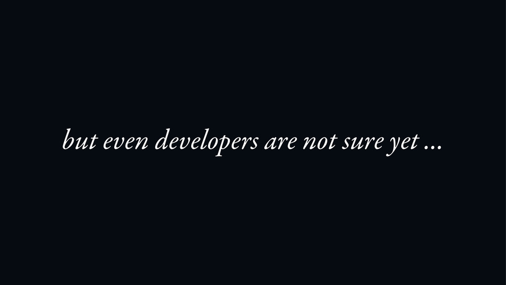 but even developers are not sure yet …