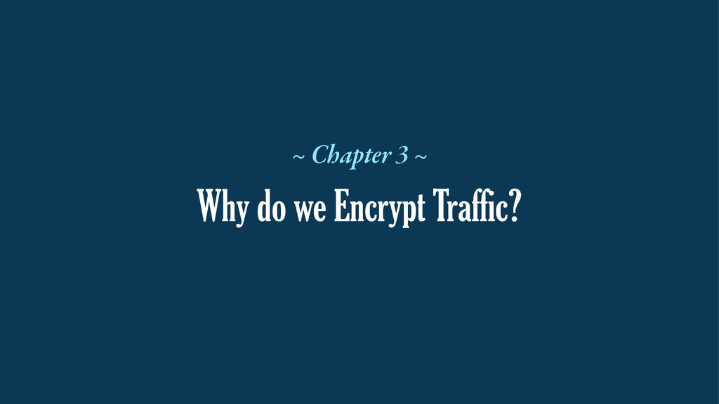Why do we Encrypt Traffic? ~ Chapter 3 ~