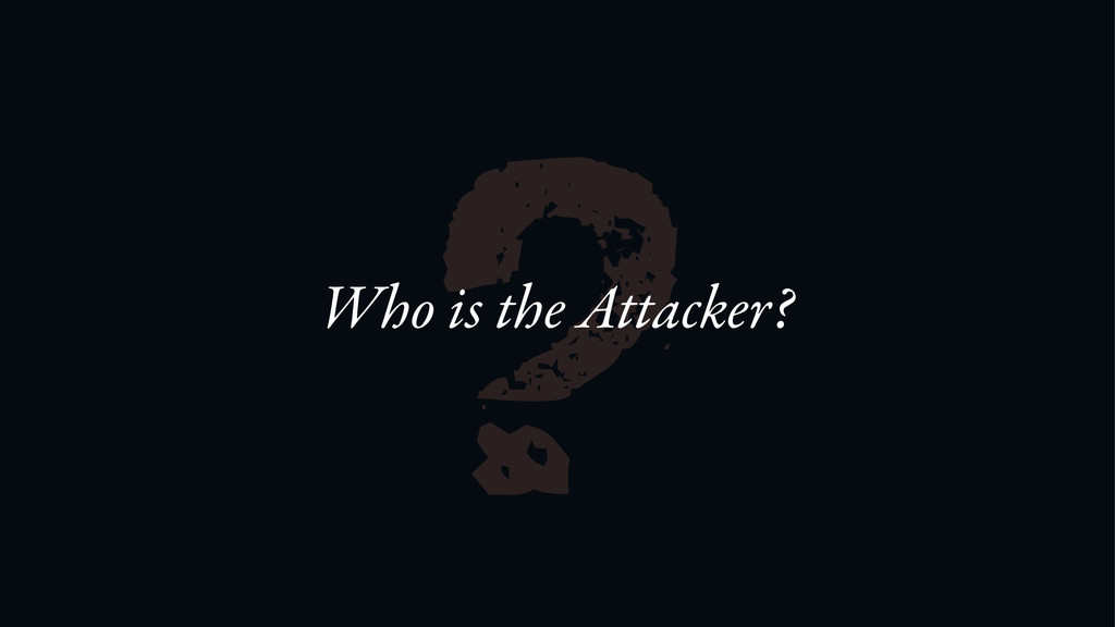 ? Who is the Attacker?
