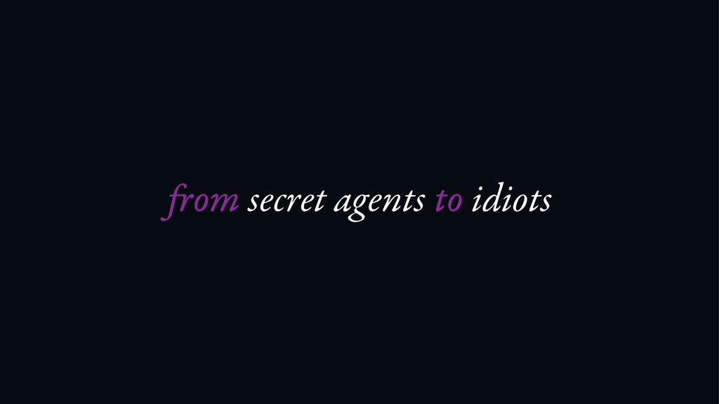 om secret agents to idiots