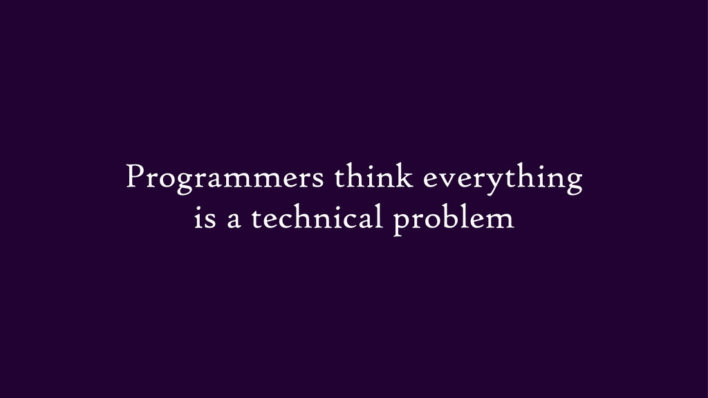 Programmers think everything is a technical pro...