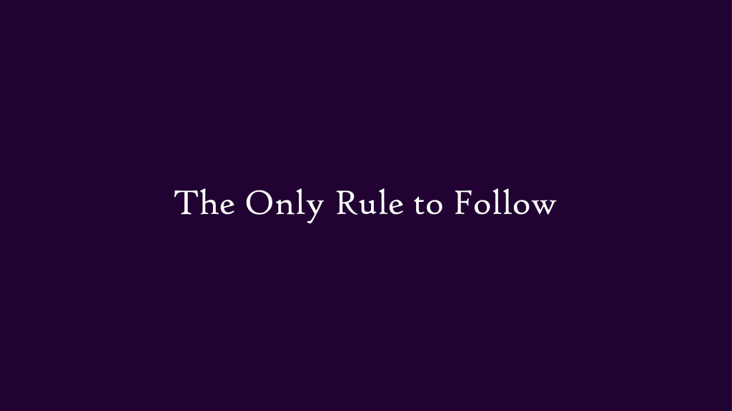The Only Rule to Follow