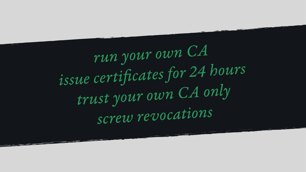 run your own CA issue certi cates for 24 hours ...