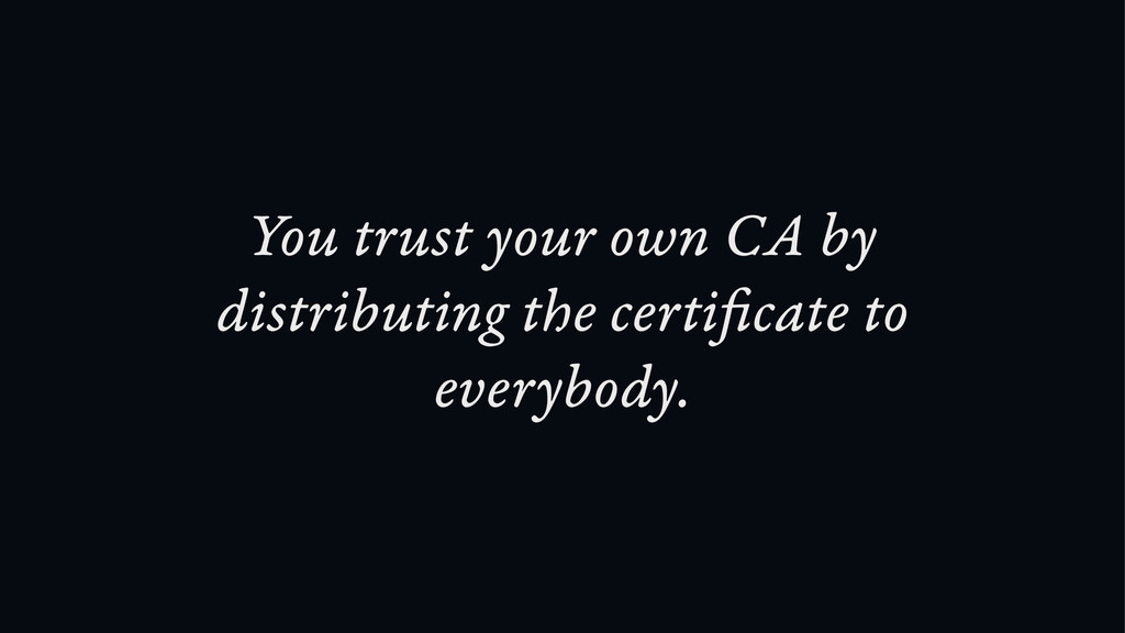 You trust your own CA by distributing the certi...