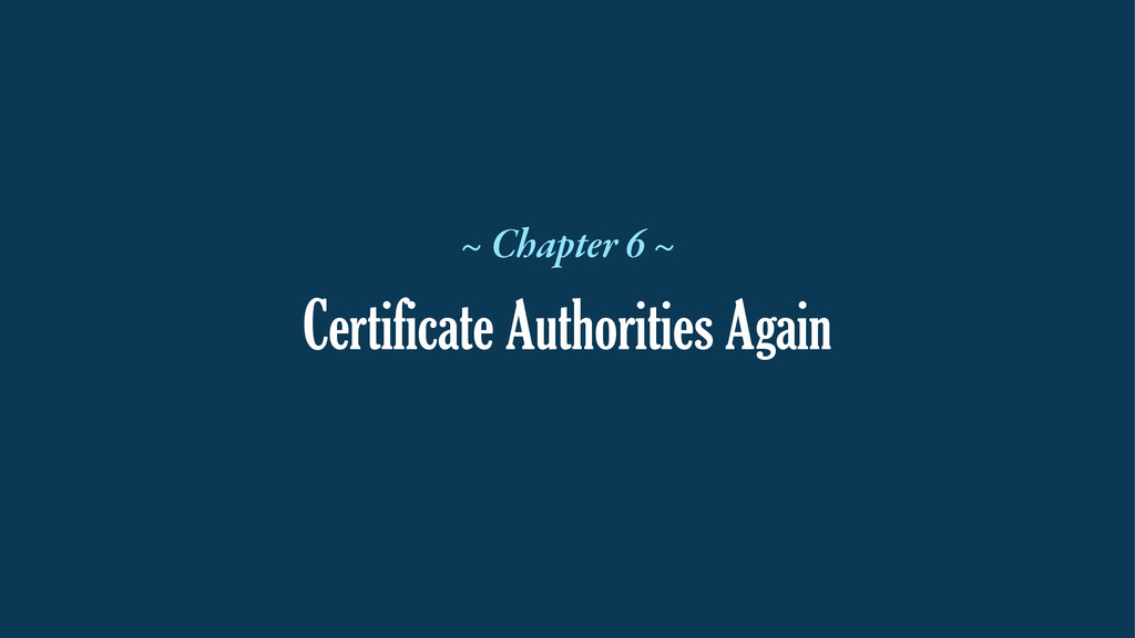Certificate Authorities Again ~ Chapter 6 ~