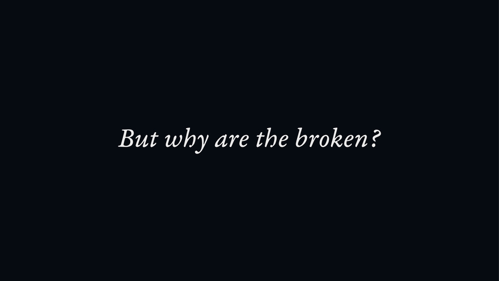 But why are the broken?