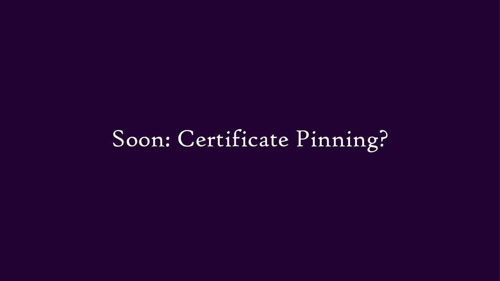 Soon: Certificate Pinning?