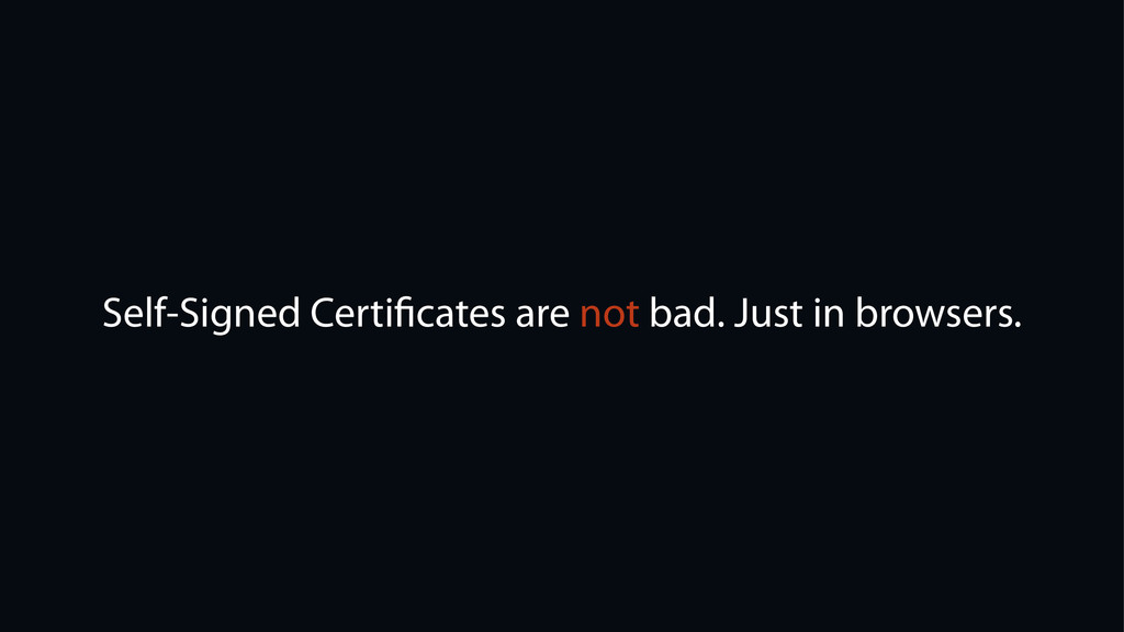 Self-Signed Certificates are not bad. Just in br...