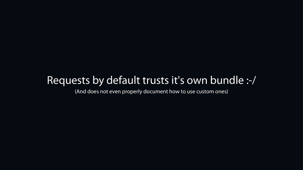 Requests by default trusts it's own bundle :-/ ...