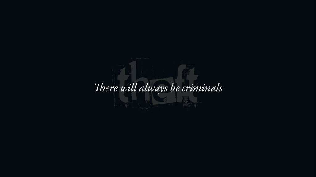 theft ere will always be criminals