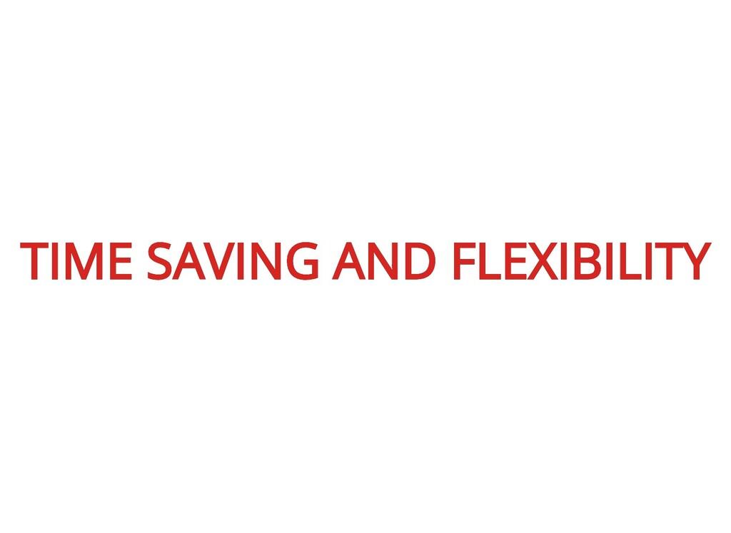 TIME SAVING AND FLEXIBILITY TIME SAVING AND FLE...