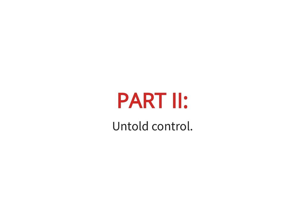 PART II: PART II: Untold control.