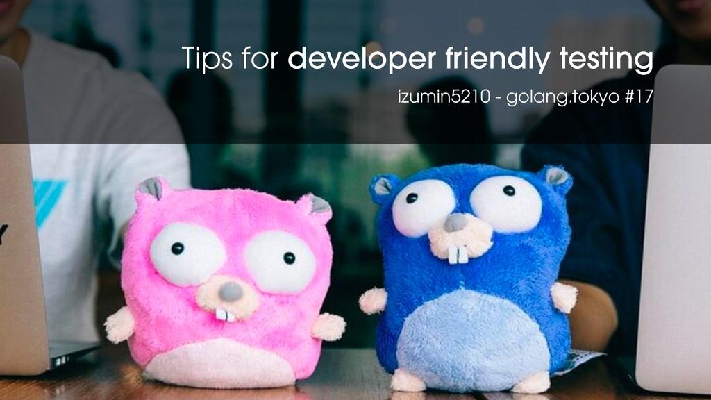 Tips for developer friendly testing izumin5210 ...
