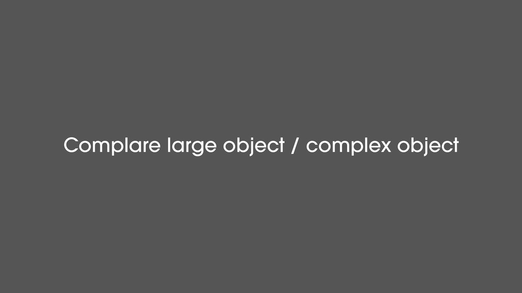 Complare large object / complex object