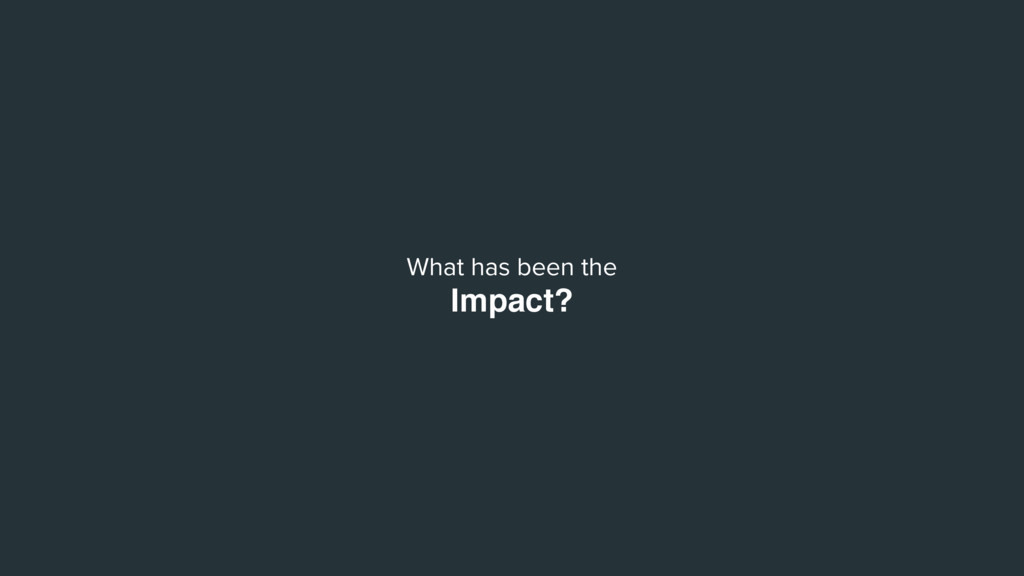 What has been the Impact?