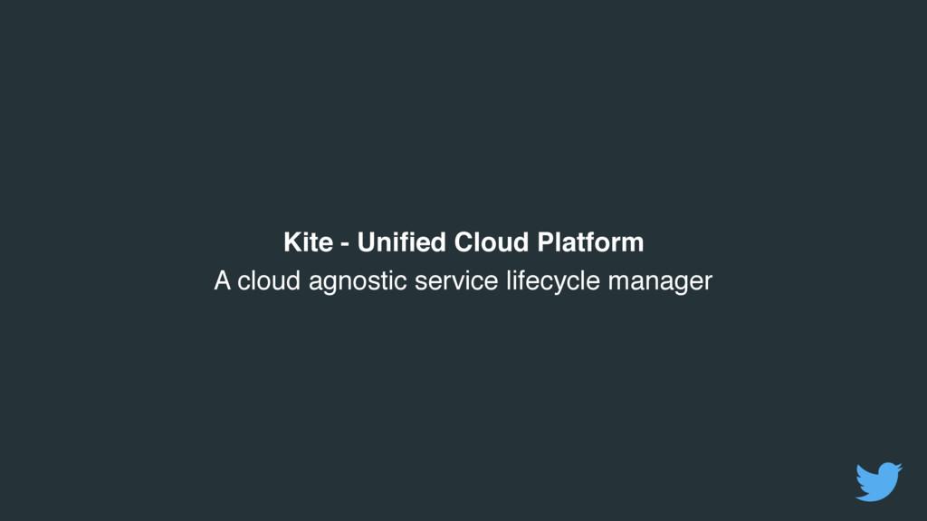 Kite - Unified Cloud Platform A cloud agnostic ...
